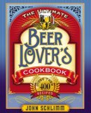 The Ultimate Beer Lovers Cookbook: More Than 400 Recipes That All Use Beer